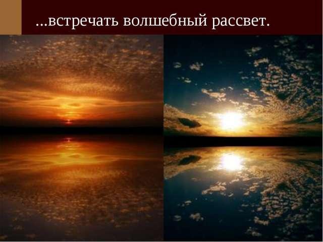 ...встречать волшебный рассвет.