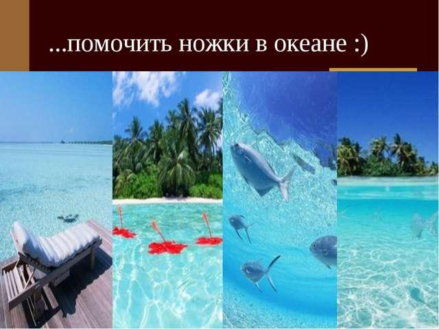 ...помочить ножки в океане :)