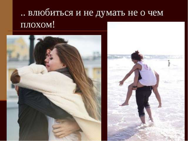 .. влюбиться и не думать не о чем плохом!
