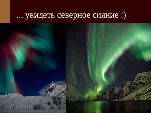 ... увидеть северное сияние :)