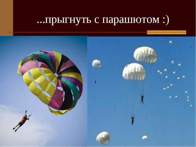 ...прыгнуть с парашютом :)