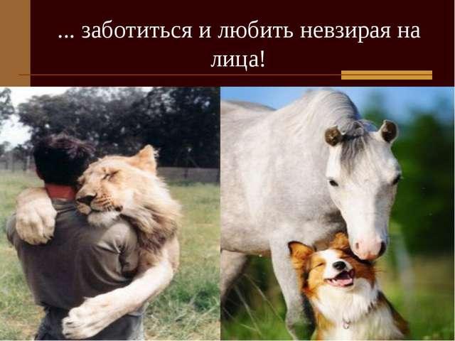 ... заботиться и любить невзирая на лица!