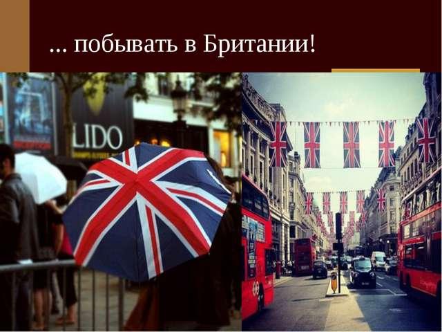 ... побывать в Британии!