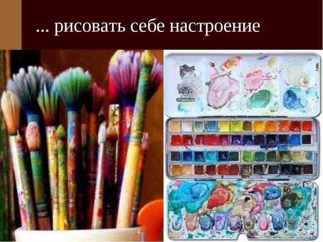 ... рисовать себе настроение