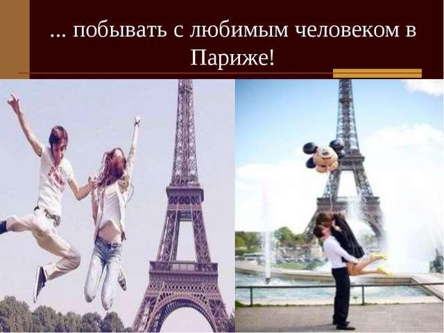 ... побывать с любимым человеком в Париже!