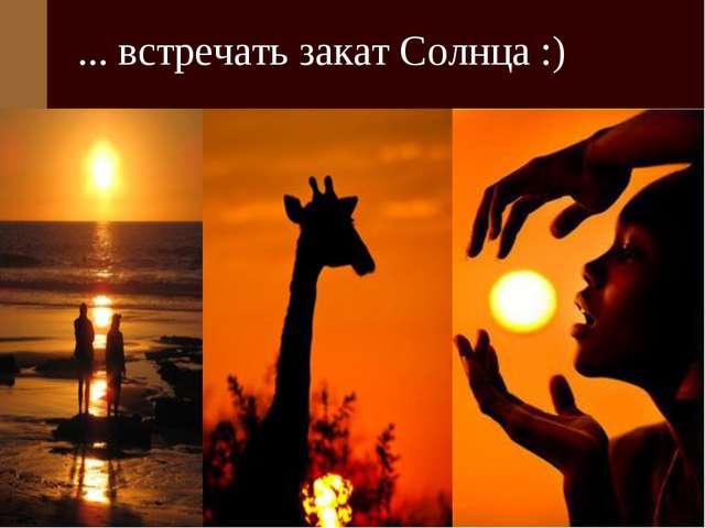 ... встречать закат Солнца :)