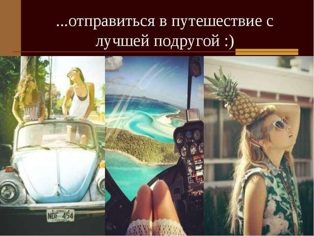 ...отправиться в путешествие с лучшей подругой :)