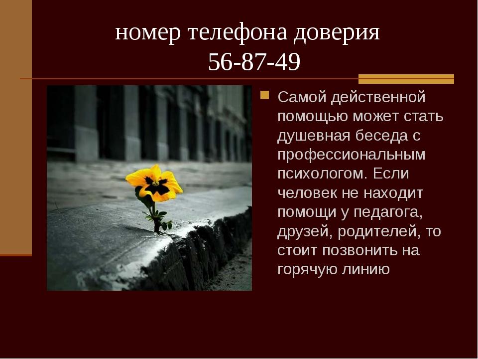 номер телефона доверия 56-87-49 Самой действенной помощью может стать душевн...