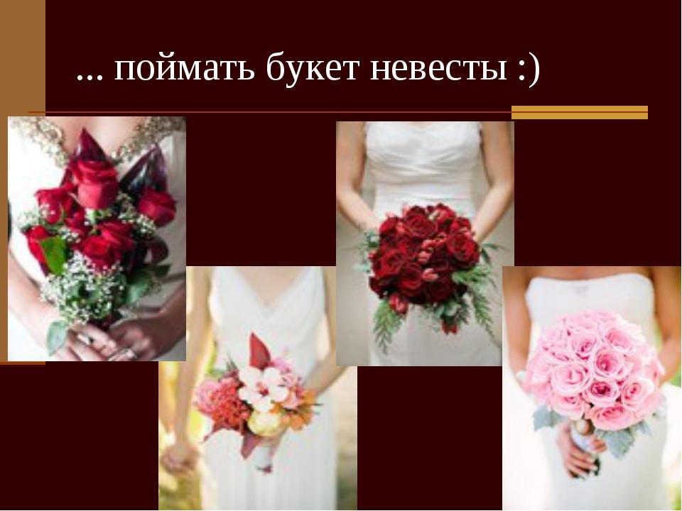 ... поймать букет невесты :)