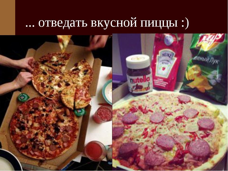 ... отведать вкусной пиццы :)