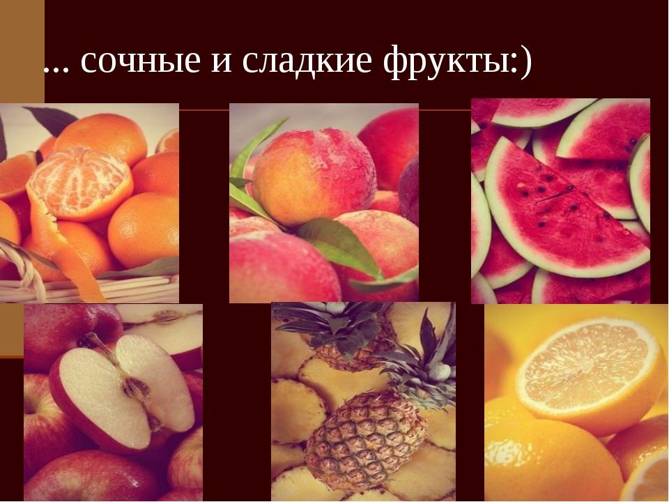 ... сочные и сладкие фрукты:)
