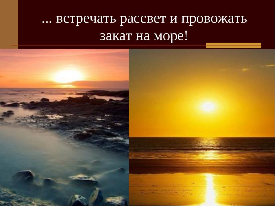... встречать рассвет и провожать закат на море!
