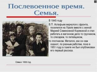 В 1945 году В.П. Астафьев вернулся с фронта, поселился на Урале вместе с жен