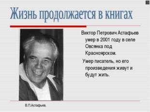 Виктор Петрович Астафьев умер в 2001 году в селе Овсянка под Красноярском. У
