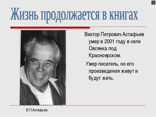 Виктор Петрович Астафьев умер в 2001 году в селе Овсянка под Красноярском. У...