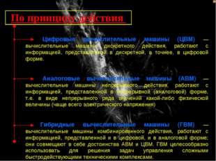 По принципу действия Цифровые вычислительные машины (ЦВМ) — вычислительные ма