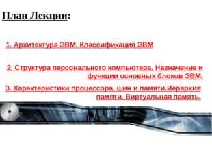 План Лекции: 1. Архитектура ЭВМ. Классификация ЭВМ 2. Структура персонального