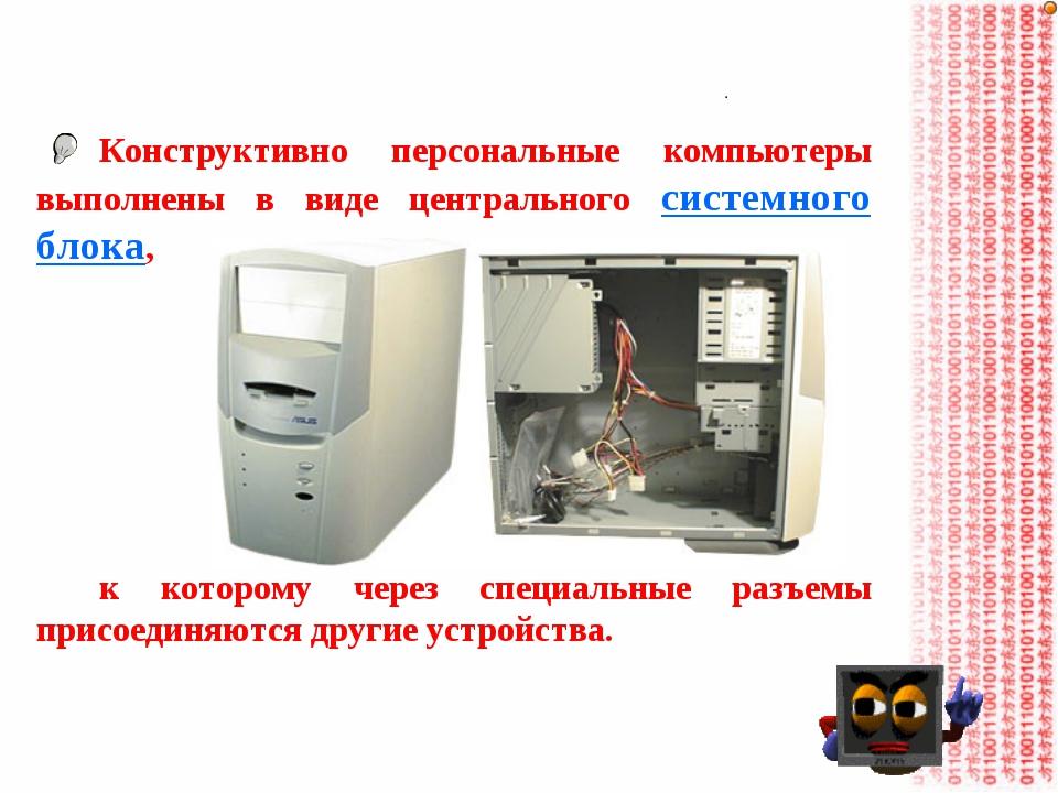 Конструктивно персональные компьютеры выполнены в виде центрального системног...