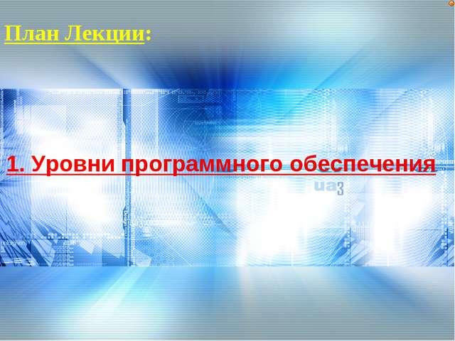План Лекции: 1. Уровни программного обеспечения