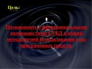 Цель: Познакомить с функциональными возможностями СУБД и общей методологией и