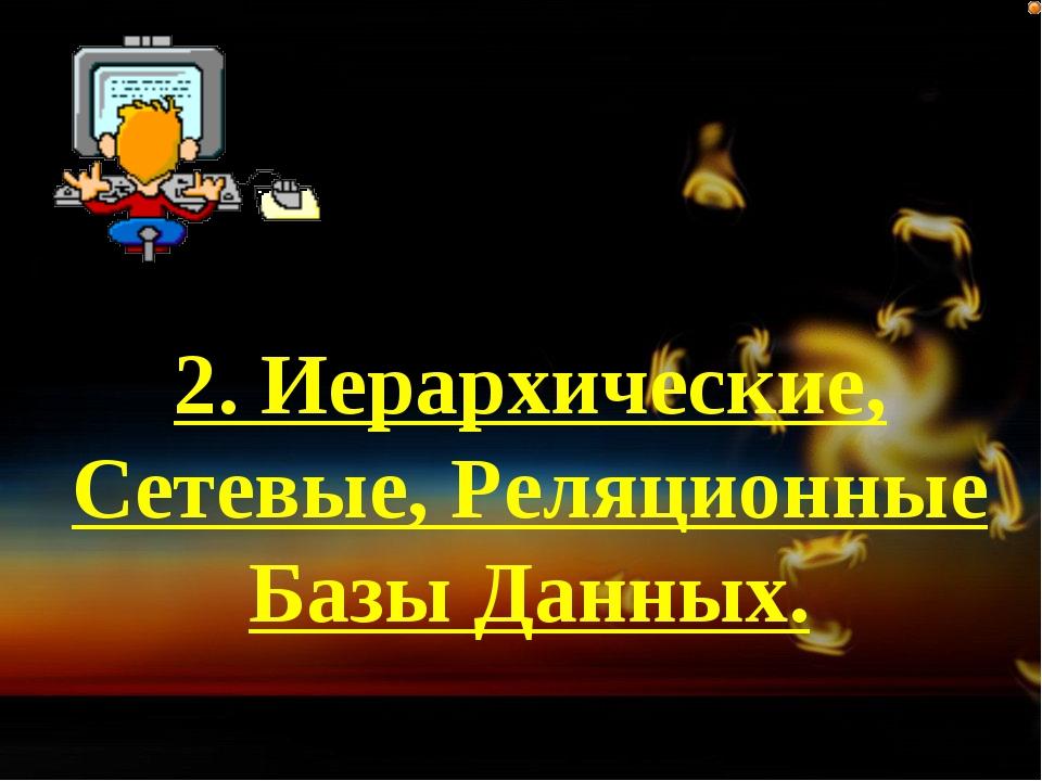 2. Иерархические, Сетевые, Реляционные Базы Данных.