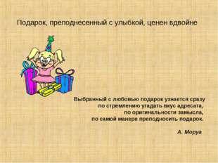 Подарок, преподнесенный с улыбкой, ценен вдвойне Выбранный с любовью подарок