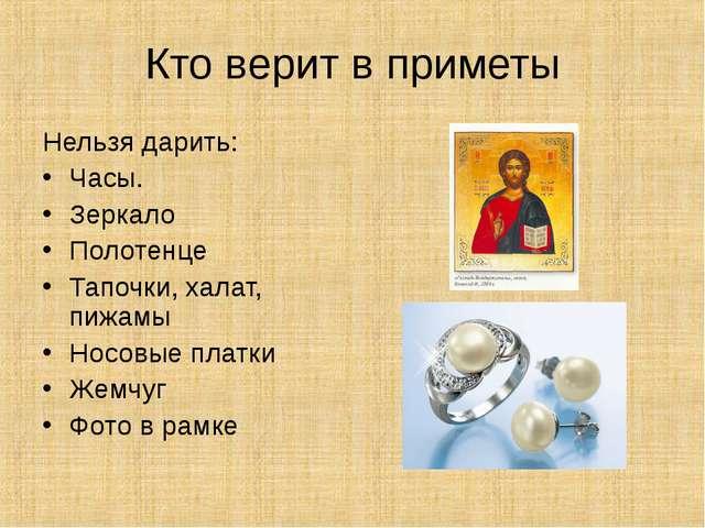 Кто верит в приметы Нельзя дарить: Часы. Зеркало Полотенце Тапочки, халат, пи...