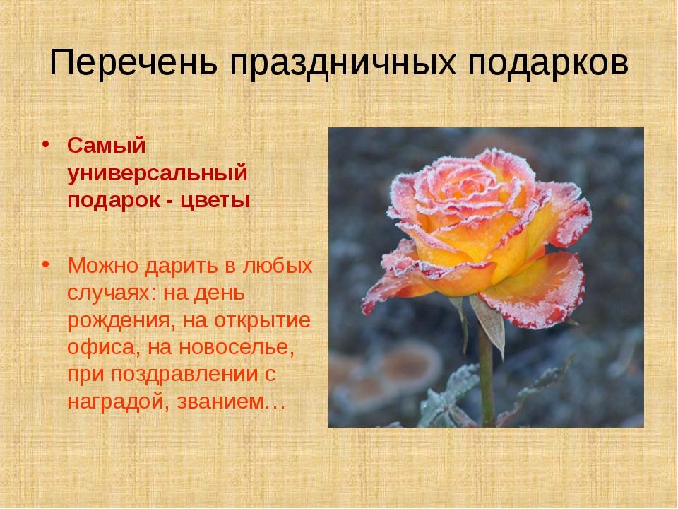 Перечень праздничных подарков Самый универсальный подарок - цветы Можно дарит...