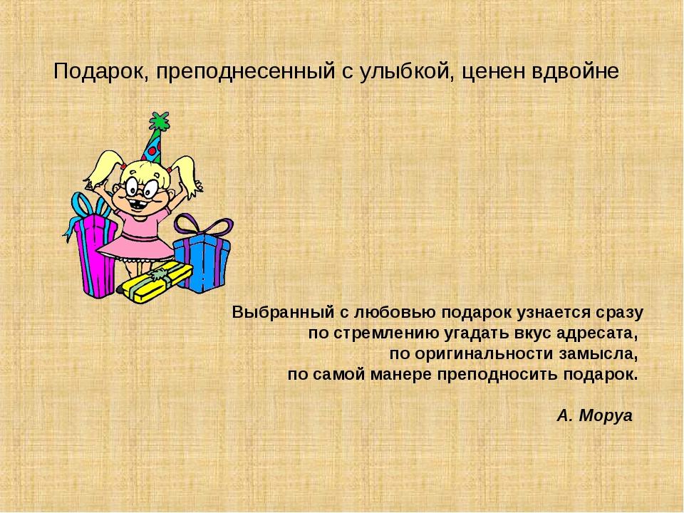 Подарок, преподнесенный с улыбкой, ценен вдвойне Выбранный с любовью подарок...
