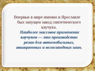 * Впервые в мире именно в Ярославле был запущен завод синтетического каучука.