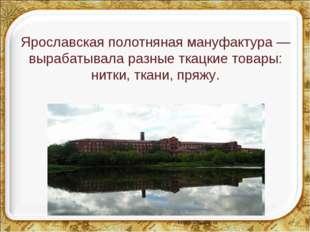 Ярославская полотняная мануфактура — вырабатывала разные ткацкие товары: нит