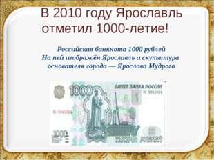 В 2010 году Ярославль отметил 1000-летие! Российская банкнота 1000 рублей На