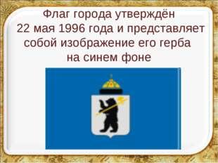 Флаг города утверждён 22 мая 1996 года и представляет собой изображение его