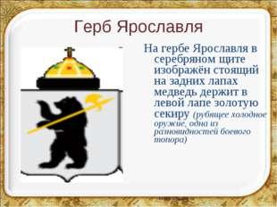 Герб Ярославля На гербе Ярославля в серебряном щите изображён стоящий на задн