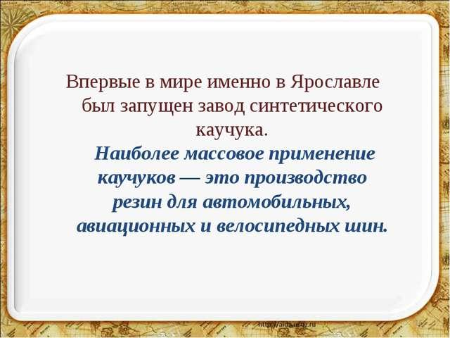 * Впервые в мире именно в Ярославле был запущен завод синтетического каучука....