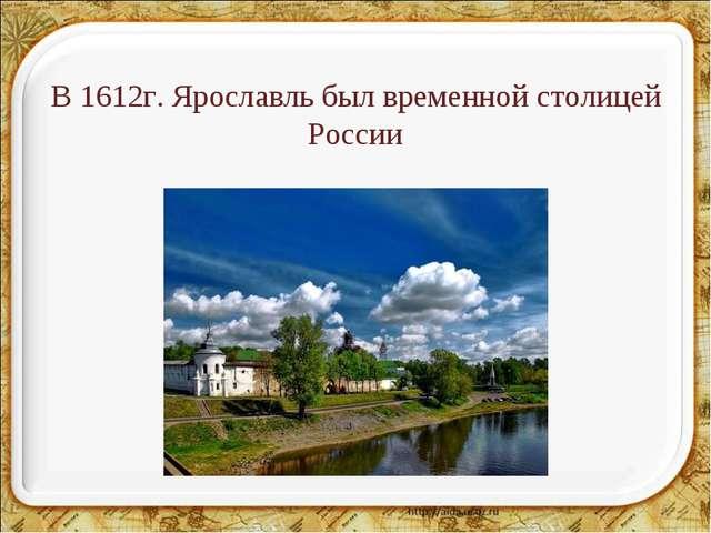 В 1612г. Ярославль был временной столицей России *