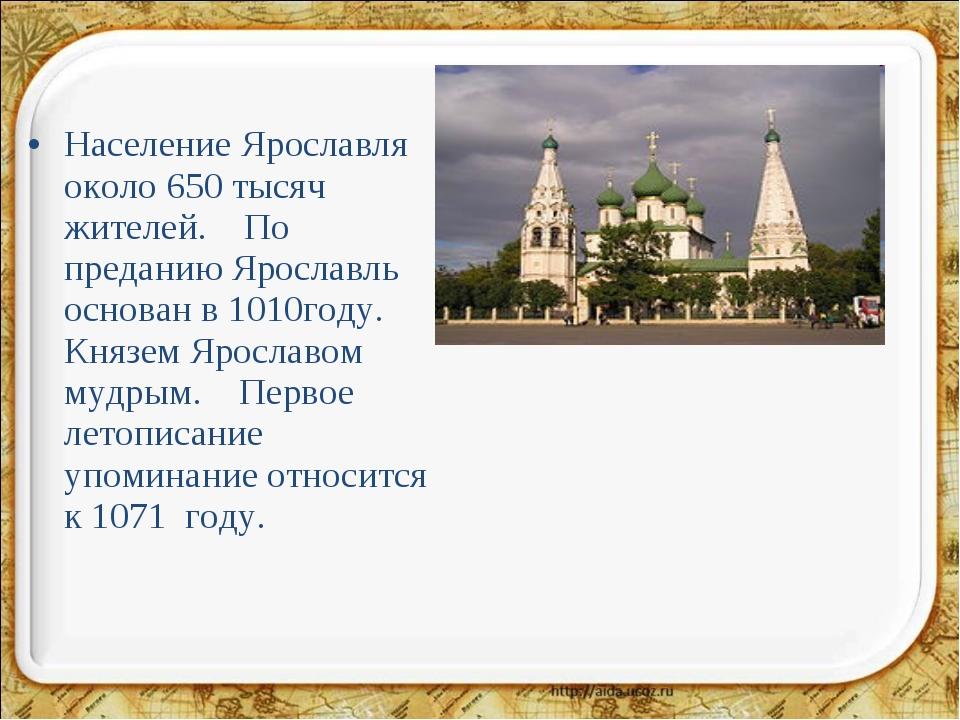 Население Ярославля около 650 тысяч жителей. По преданию Ярославль основан в...