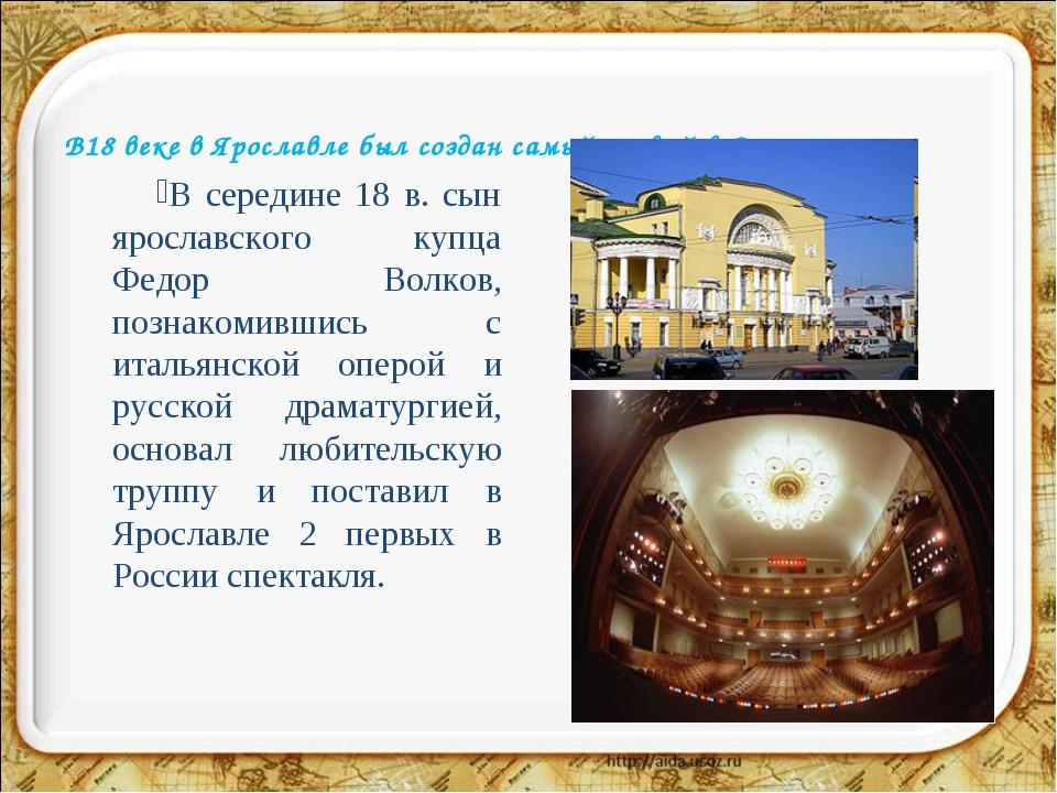В18 веке в Ярославле был создан самый первый в России театр В середине 18 в....