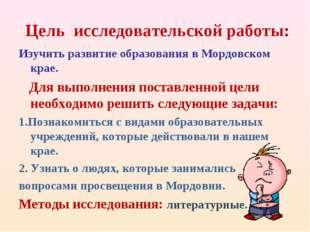 Цель исследовательской работы: Изучить развитие образования в Мордовском кра
