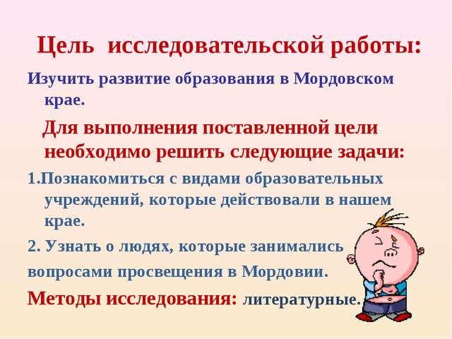 Цель исследовательской работы: Изучить развитие образования в Мордовском кра...