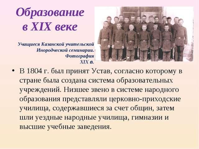 Образование в XIX веке В 1804 г. был принят Устав, согласно которому в стране...