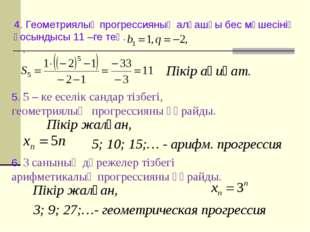 4. Геометриялық прогрессияның алғашқы бес мүшесінің қосындысы 11 –ге тең. . П
