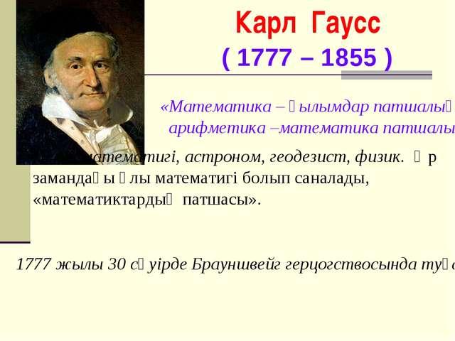 Карл Гаусс ( 1777 – 1855 ) Неміс математигі, астроном, геодезист, физик. Әр з...