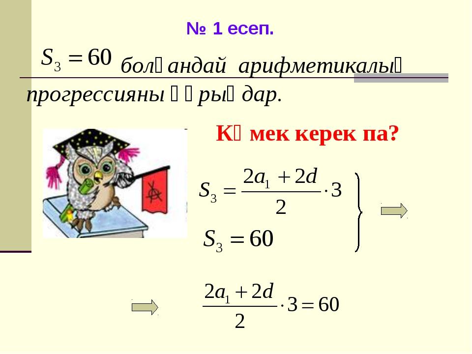 № 1 есеп. болғандай арифметикалық прогрессияны құрыңдар. Көмек керек па?