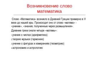 Возникновение слово математика Слово «Математика» возникло в Древней Греции п
