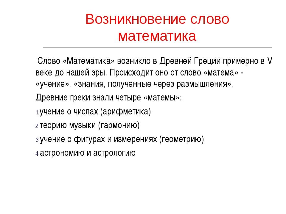 Возникновение слово математика Слово «Математика» возникло в Древней Греции п...