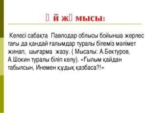 Үй жұмысы: Келесі сабақта Павлодар облысы бойынша жерлес тағы да қандай ғалы