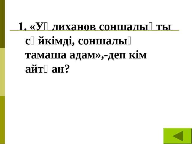 1. «Уәлиханов соншалықты сүйкімді, соншалық тамаша адам»,-деп кім айтқан?