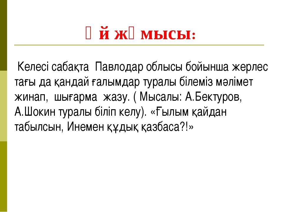 Үй жұмысы: Келесі сабақта Павлодар облысы бойынша жерлес тағы да қандай ғалы...