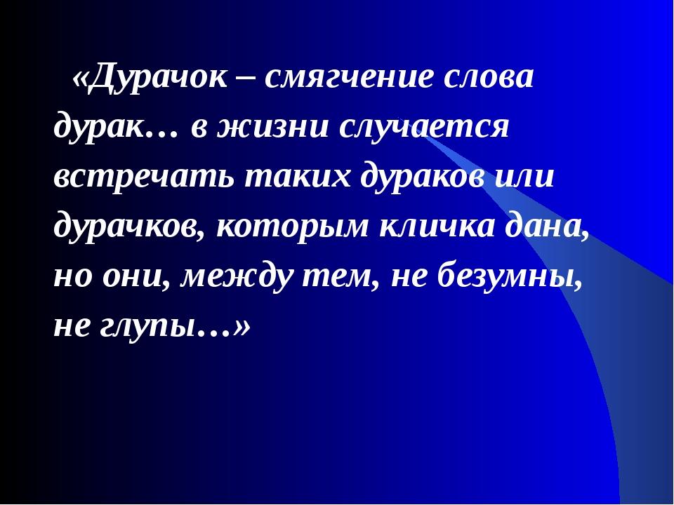 «Дурачок – смягчение слова дурак… в жизни случается встречать таких дураков...